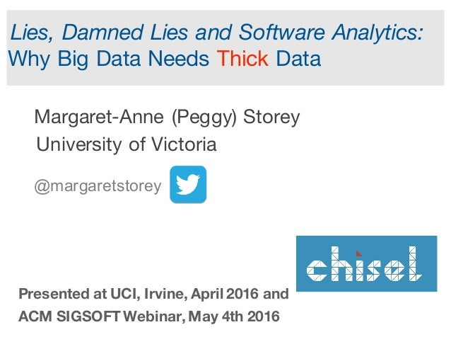 Lies, Damned Lies and Software Analytics: Why Big Data Needs Thick Data Margaret-Anne (Peggy) Storey University of Victori...