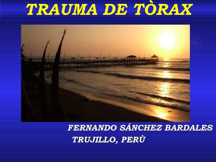 TRAUMA DE TÒRAX <ul><li>FERNANDO SÁNCHEZ BARDALES </li></ul><ul><li>TRUJILLO, PERÙ </li></ul>