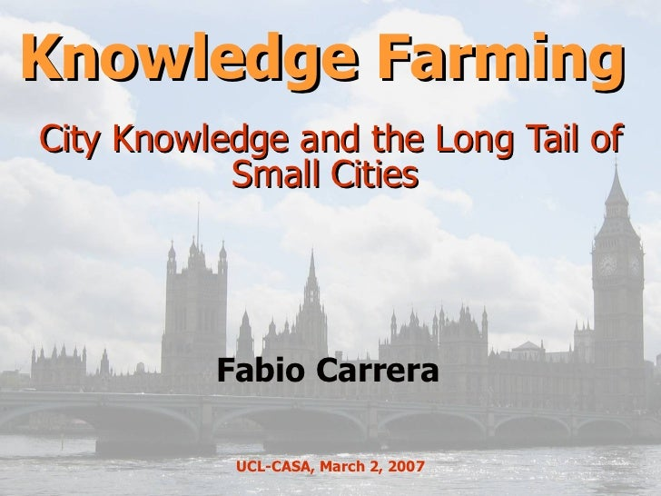 Knowledge Farming  City Knowledge and the Long Tail of Small Cities  Fabio Carrera UCL-CASA, March 2, 2007