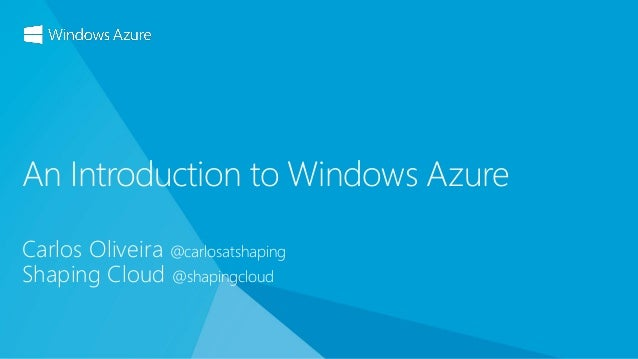 Carlos Oliveira @carlosatshaping Shaping Cloud @shapingcloud An Introduction to Windows Azure