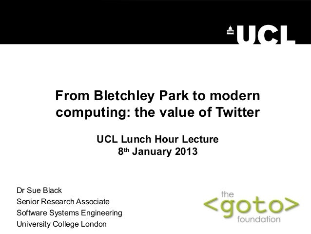 From Bletchley Park to modern          computing: the value of Twitter                     UCL Lunch Hour Lecture         ...