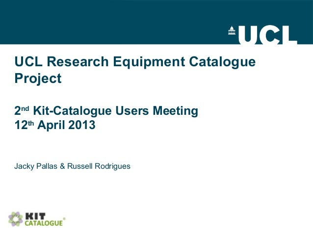UCL Research Equipment CatalogueProject2ndKit-Catalogue Users Meeting12thApril 2013Jacky Pallas & Russell Rodrigues