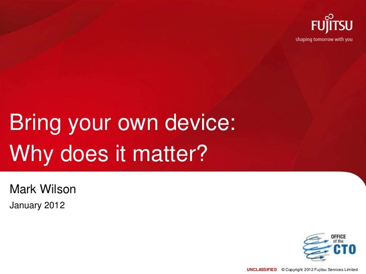 Bring your own device:Why does it matter?Mark WilsonJanuary 2012                         UNCLASSIFIED   © Copyright 2012 F...