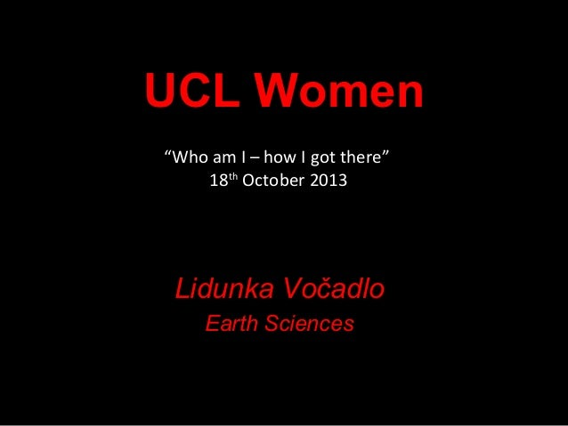 "UCL Women ""Who am I – how I got there"" 18th October 2013  Lidunka Vočadlo Earth Sciences"