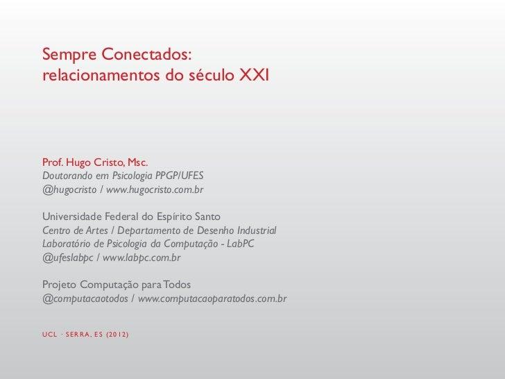 Sempre Conectados:relacionamentos do século XXIProf. Hugo Cristo, Msc.Doutorando em Psicologia PPGP/UFES@hugocristo / www....