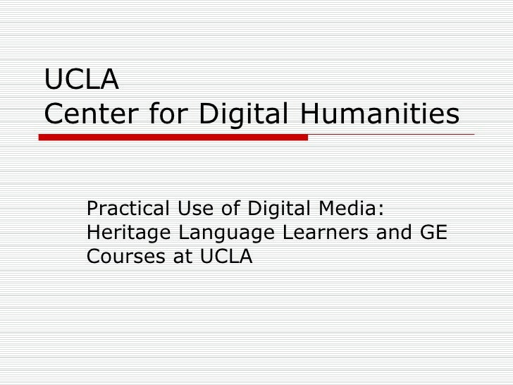 UCLA  Center for Digital Humanities Practical Use of Digital Media: Heritage Language Learners and GE Courses at UCLA