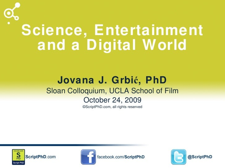 Science, Entertainment and a Digital World Jovana J. Grbić, PhD Sloan Colloquium, UCLA School of Film October 24, 2009 ©Sc...