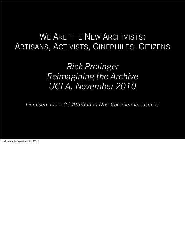 WE ARE THE NEW ARCHIVISTS: ARTISANS, ACTIVISTS, CINEPHILES, CITIZENS Rick Prelinger Reimagining the Archive UCLA, November...