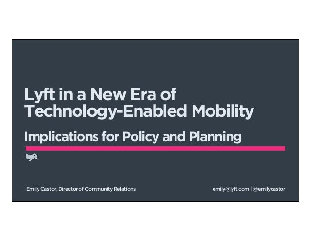 Lyft in a New Era of  Technology-Enabled Mobility  !  Implications for Policy and Planning  Emily Castor, Director of Comm...