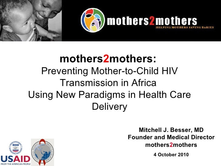 Mitchell J. Besser, MD Founder and Medical Director mothers 2 mothers 4 October 2010 mothers 2 mothers:   Preventing Mothe...