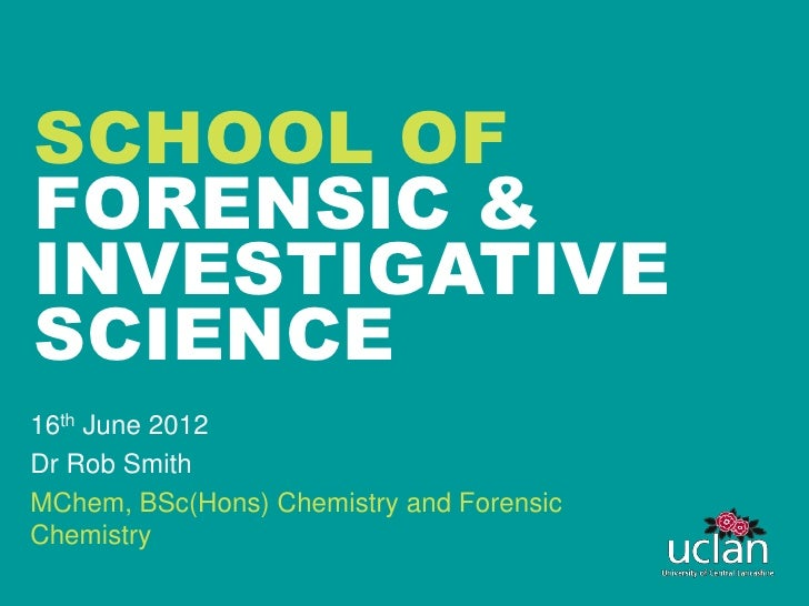 SCHOOL OFFORENSIC &INVESTIGATIVESCIENCE16th June 2012Dr Rob SmithMChem, BSc(Hons) Chemistry and ForensicChemistry