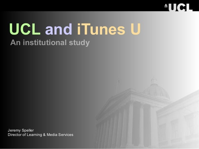 Jeremy Speller Director of Learning & Media Services UCL and iTunes U An institutional study