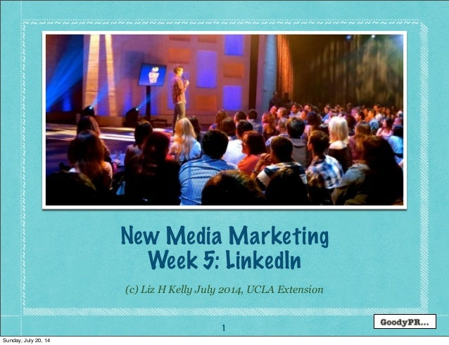 1 (c) Liz H Kelly July 2014, UCLA Extension New Media Marketing Week 5: LinkedIn Sunday, July 20, 14
