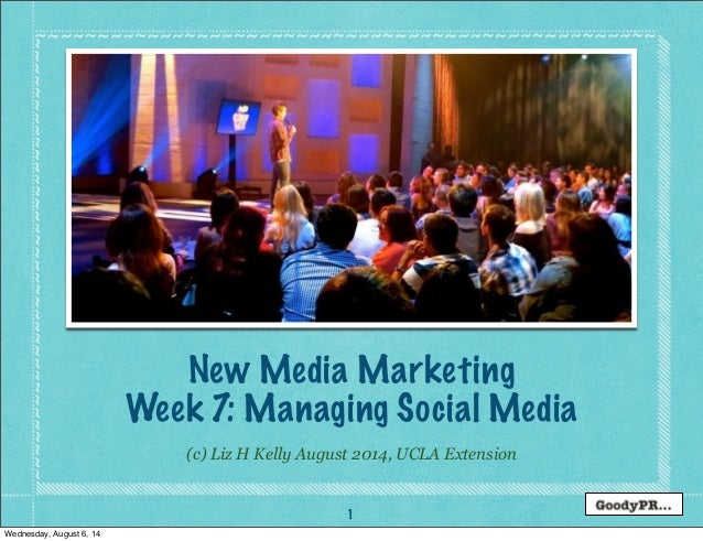 1 (c) Liz H Kelly August 2014, UCLA Extension New Media Marketing Week 7: Managing Social Media Wednesday, August 6, 14