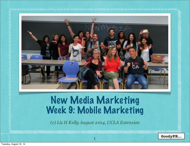 1 (c) Liz H Kelly August 2014, UCLA Extension New Media Marketing Week 9: Mobile Marketing Tuesday, August 19, 14