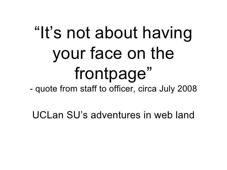 """ It's not about having your face on the frontpage"" - quote from staff to officer, circa July 2008 UCLan SU's adventures i..."