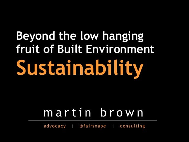 Beyond the low hangingfruit of Built Environment                        !Sustainability!     martin brown     advocacy   |...