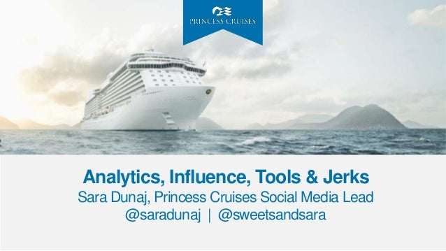 Analytics, Influence, Tools & Jerks Sara Dunaj, Princess Cruises Social Media Lead @saradunaj | @sweetsandsara