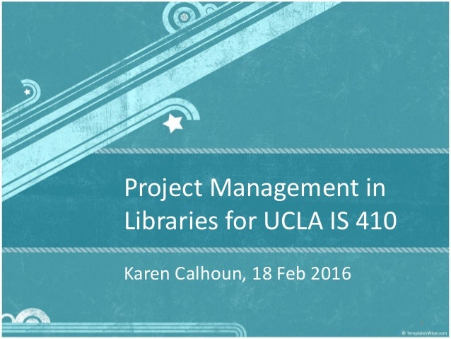Project Management in Libraries for UCLA IS 410 Karen Calhoun, 18 Feb 2016 1