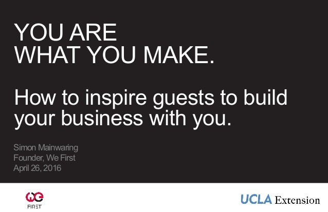 YOU ARE WHAT YOU MAKE. How to inspire guests to build your business with you. Simon Mainwaring Founder, We First April 26,...