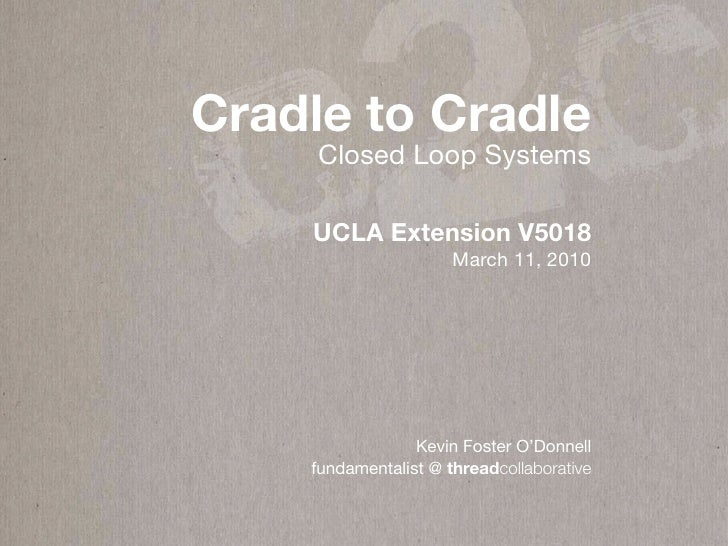 c 2c Cradle to Cradle      Closed Loop Systems      UCLA Extension V5018                       March 11, 2010             ...