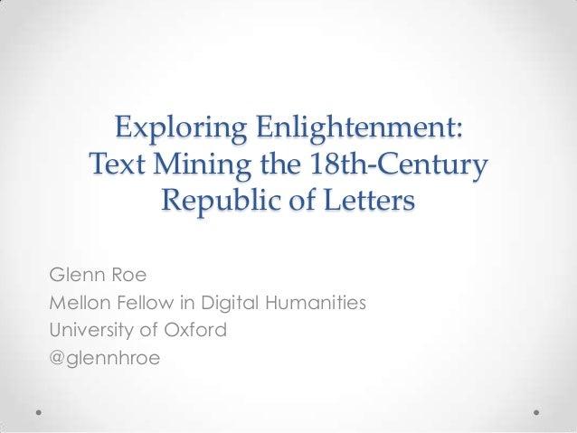 Exploring Enlightenment:Text Mining the 18th-CenturyRepublic of LettersGlenn RoeMellon Fellow in Digital HumanitiesUnivers...