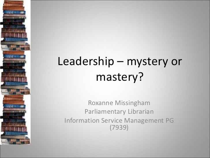 Leadership – mystery or mastery? Roxanne Missingham Parliamentary Librarian Information Service Management PG (7939)
