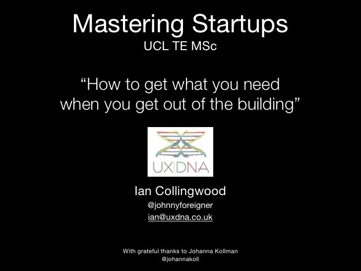 "Mastering Startups              UCL TE MSc  ""How to get what you needwhen you get out of the building""           Ian Colli..."
