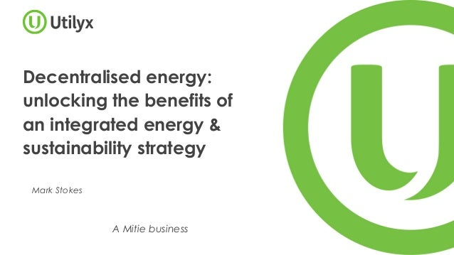 Decentralised energy: unlocking the benefits of an integrated energy & sustainability strategy Mark Stokes A Mitie business