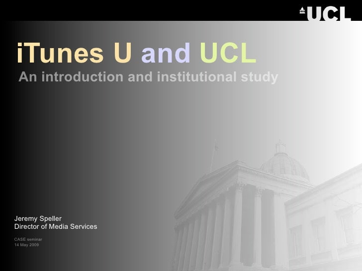 iTunes U and UCL  An introduction and institutional study     Jeremy Speller Director of Media Services CASE seminar 14 Ma...
