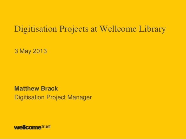 Digitisation Projects at Wellcome Library3 May 2013Matthew BrackDigitisation Project Manager