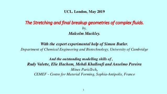 1 UCL. London, May 2019 The Stretching and final breakup geometries of complex fluids. by, Malcolm Mackley. With the exper...