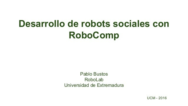 Desarrollo de robots sociales con RoboComp Pablo Bustos RoboLab Universidad de Extremadura UCM - 2016