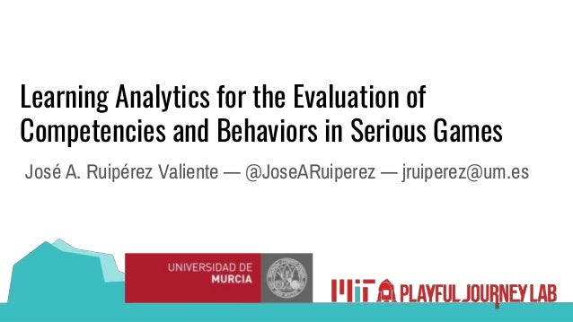 Learning Analytics for the Evaluation of Competencies and Behaviors in Serious Games José A. Ruipérez Valiente — @JoseARui...