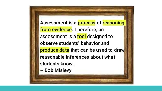Assessment is a process of reasoning from evidence. Therefore, an assessment is a tool designed to observe students' behav...