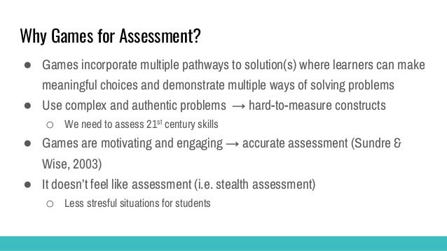 Why Games for Assessment? ● Games incorporate multiple pathways to solution(s) where learners can make meaningful choices ...