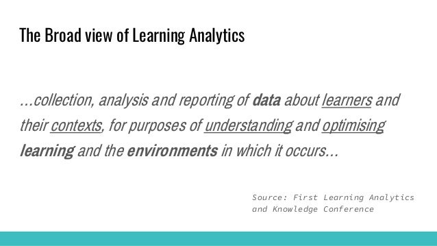 The Broad view of Learning Analytics …collection, analysis and reporting of data about learners and their contexts, for pu...