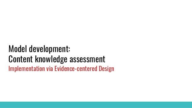 Model development: Content knowledge assessment Implementation via Evidence-centered Design
