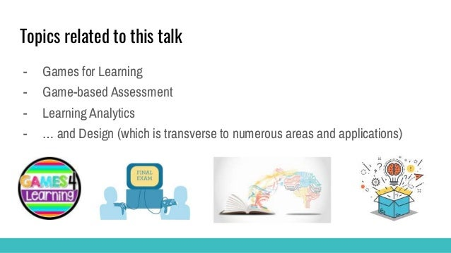 Topics related to this talk - Games for Learning - Game-based Assessment - Learning Analytics - … and Design (which is tra...