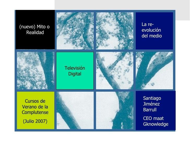 Televisión Digital Cursos de Verano de la Complutense (Julio 2007) La re-evolución del medio (nuevo) Mito o  Realidad Sant...
