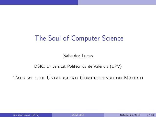 1 The Soul of Computer Science Salvador Lucas DSIC, Universitat Polit`ecnica de Val`encia (UPV) Talk at the Universidad Co...