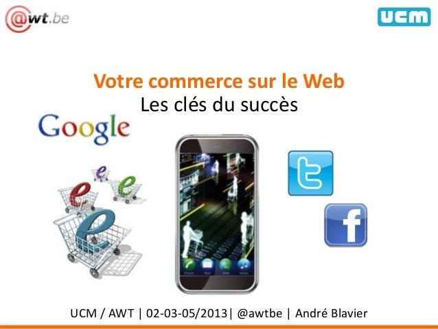 Votre commerce sur le WebLes clés du succèsUCM / AWT | 02-03-05/2013| @awtbe | André Blavier