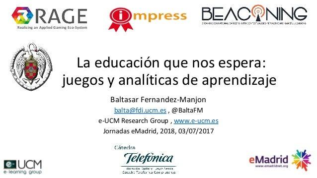 La educación que nos espera: juegos y analíticas de aprendizaje Baltasar Fernandez-Manjon balta@fdi.ucm.es , @BaltaFM e-UC...