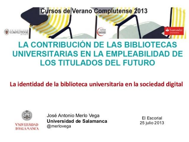 José Antonio Merlo Vega Universidad de Salamanca @merlovega La identidad de la biblioteca universitaria en la sociedad dig...