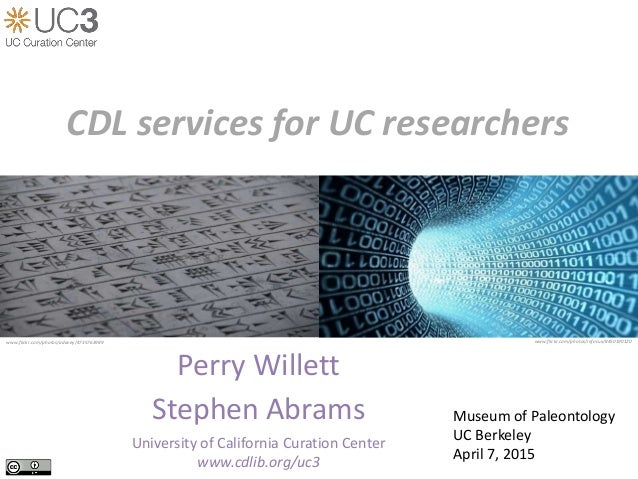 Perry Willett Stephen Abrams University of California Curation Center www.cdlib.org/uc3 CDL services for UC researchers ww...