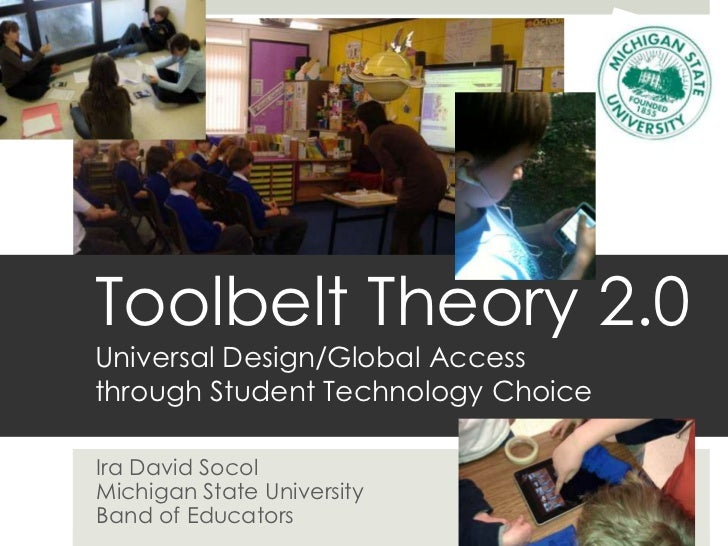 Toolbelt Theory 2.0Universal Design/Global Accessthrough Student Technology ChoiceIra David SocolMichigan State University...
