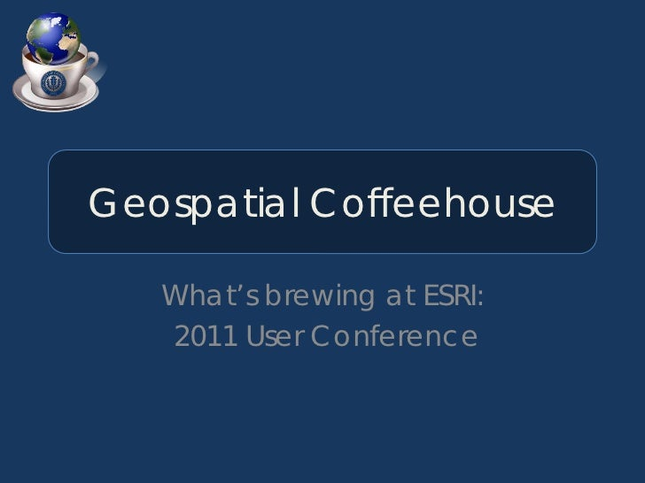Geospatial Coffeehouse   What's brewing at ESRI:   2011 User Conference