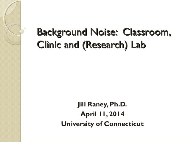Background Noise: Classroom,Background Noise: Classroom, Clinic and (Research) LabClinic and (Research) Lab Jill Raney, Ph...