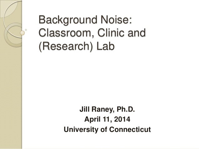 Background Noise: Classroom, Clinic and (Research) Lab Jill Raney, Ph.D. April 11, 2014 University of Connecticut