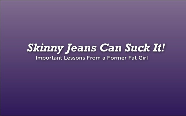 Skinny Jeans Can Suck It!Important Lessons From a Former Fat Girl